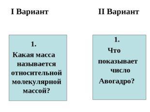 I Вариант II Вариант 1. Какая масса называется относительной молекулярной мас