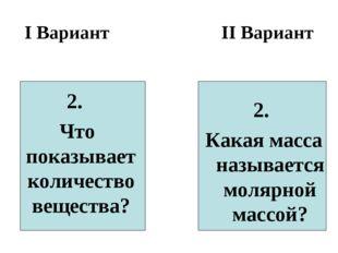 I Вариант II Вариант 2. Что показывает количество вещества? 2. Какая масса на