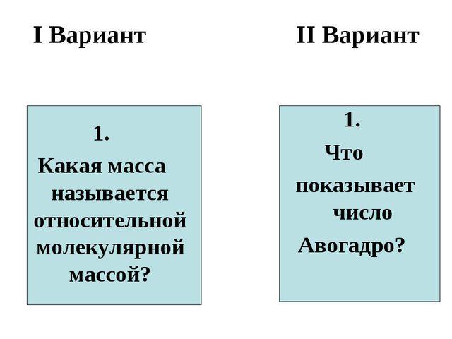 I Вариант II Вариант 1. Какая масса называется относительной молекулярной мас...