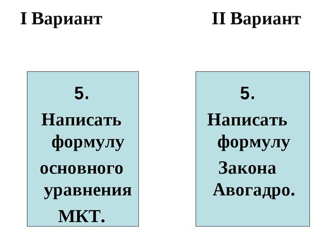 I Вариант II Вариант 5. Написать формулу основного уравнения МКТ. 5. Написать...