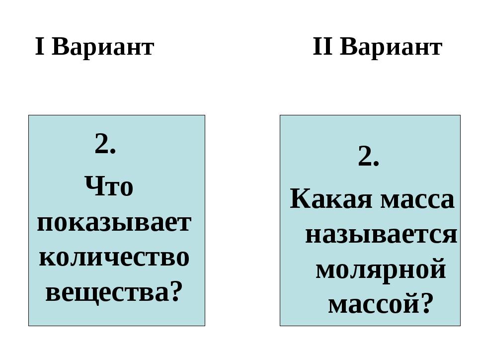 I Вариант II Вариант 2. Что показывает количество вещества? 2. Какая масса на...