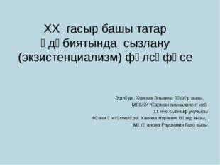 XX гасыр башы татар әдәбиятында сызлану (экзистенциализм) фәлсәфәсе Эшләде: Х