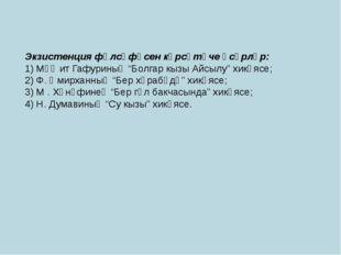 "Экзистенция фәлсәфәсен күрсәтүче әсәрләр: 1) Мәҗит Гафуриның ""Болгар кызы Айс"
