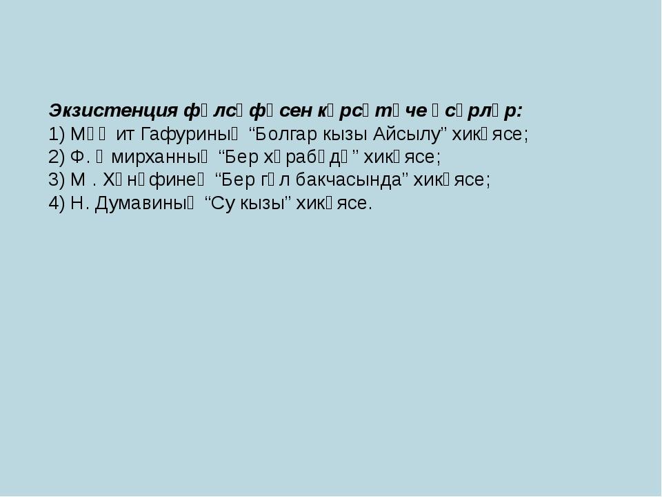 "Экзистенция фәлсәфәсен күрсәтүче әсәрләр: 1) Мәҗит Гафуриның ""Болгар кызы Айс..."