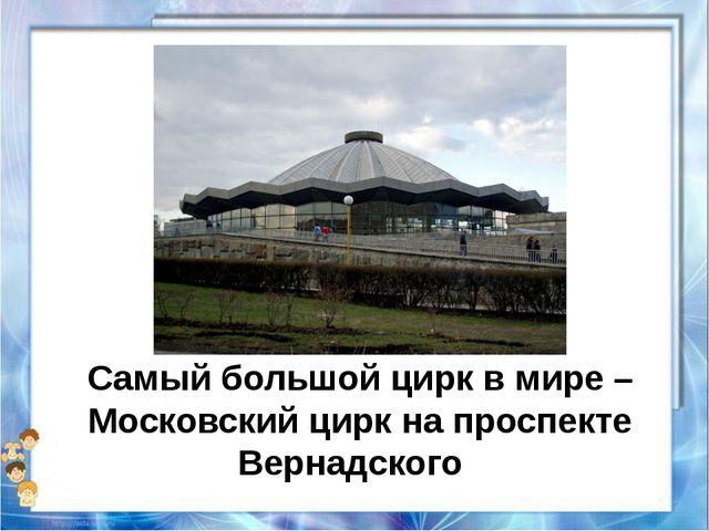 Самый большой цирк в мире – Московский цирк на проспекте Вернадского