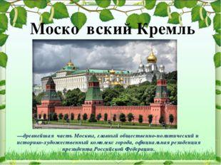 —древнейшая часть Москвы, главный общественно-политический и историко-художес