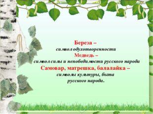 Береза – символ одухотворенности Медведь – символ силы и непобедимости русско