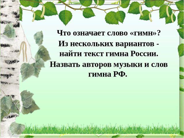 Что означает слово «гимн»? Из нескольких вариантов - найти текст гимна России...