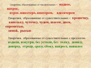 1)наречия, образованные от числительных - надвое, натрое, втрое, вшестеро, вп