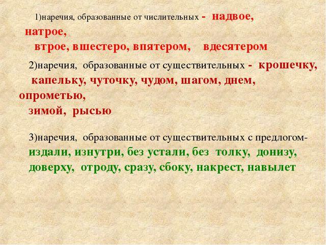 1)наречия, образованные от числительных - надвое, натрое, втрое, вшестеро, вп...