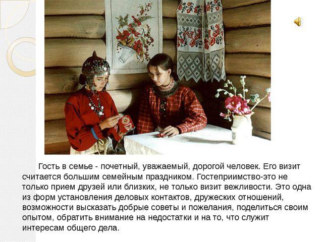 Гость в семье - почетный, уважаемый, дорогой человек. Его визит считается бо...