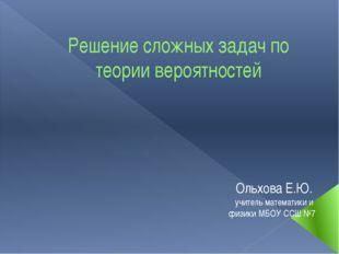 Решение сложных задач по теории вероятностей Ольхова Е.Ю. учитель математики