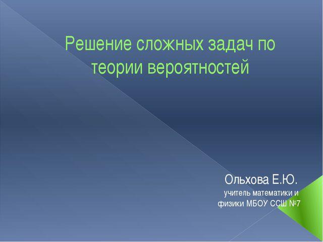 Решение сложных задач по теории вероятностей Ольхова Е.Ю. учитель математики...