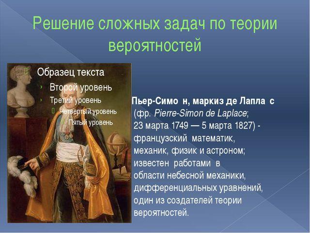 Решение сложных задач по теории вероятностей Пьер-Симо́н, маркиз де Лапла́с...