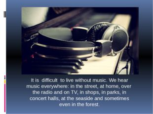 It is difficult to live without music. We hear music everywhere: in the stree