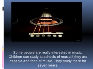 Some people are really interested in music. Children can study at schools of