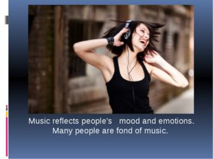 Music reflects people's mood and emotions. Many people are fond of music.