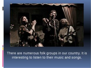 There are numerous folk groups in our country. It is interesting to listen to