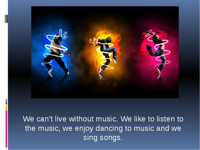 We can't live without music. We like to listen to the music, we enjoy dancing...
