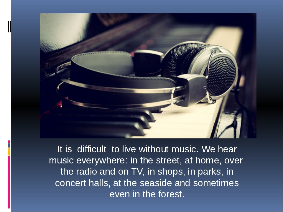It is difficult to live without music. We hear music everywhere: in the stree...