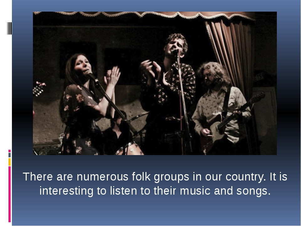 There are numerous folk groups in our country. It is interesting to listen to...