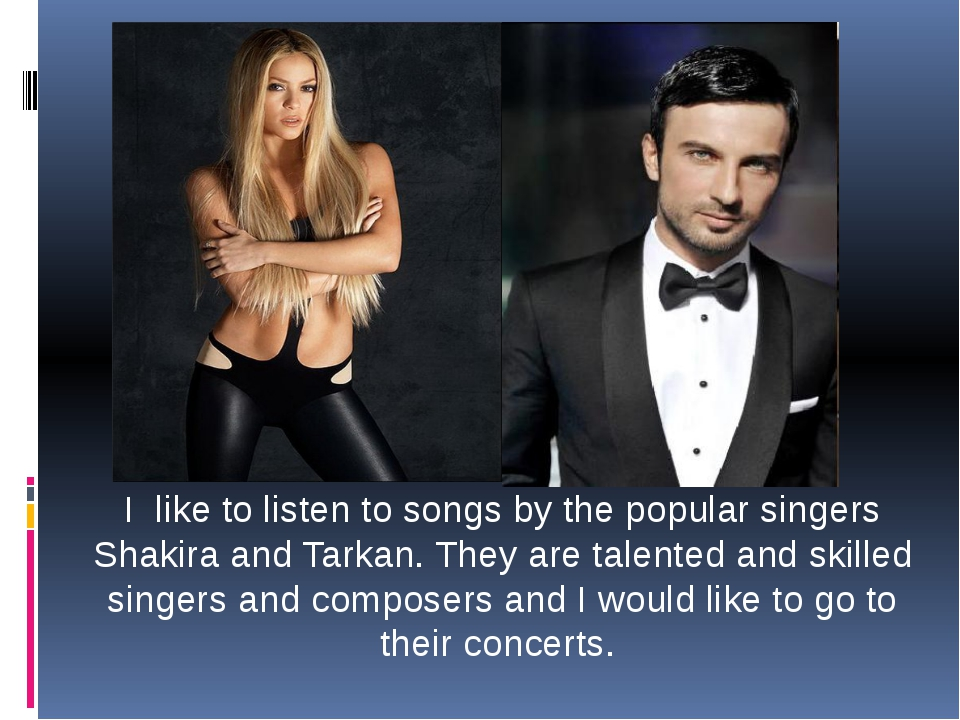 I like to listen to songs by the popular singers Shakira and Tarkan. They are...