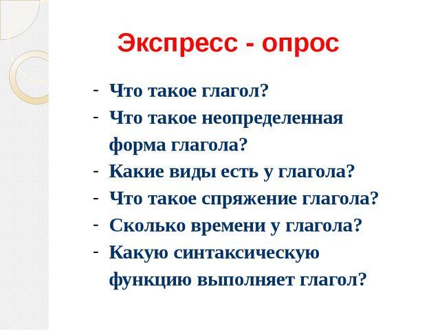 Экспресс - опрос Что такое глагол? Что такое неопределенная форма глагола? Ка...