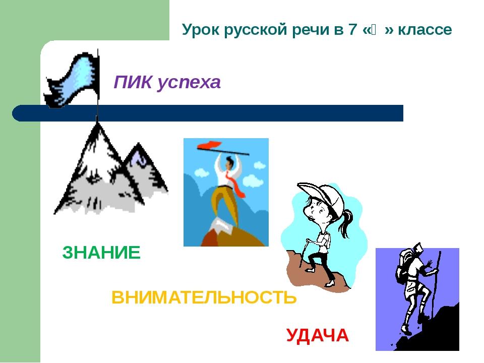 Урок русской речи в 7 «Ә» классе ЗНАНИЕ УДАЧА ВНИМАТЕЛЬНОСТЬ ПИК успеха