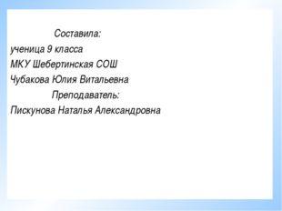 Составила: ученица 9 класса МКУ Шебертинская СОШ Чубакова Юлия Витальевна