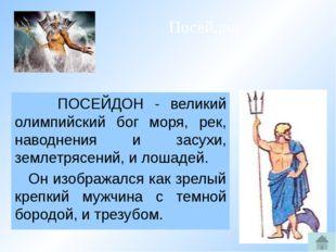 ПОСЕЙДОН - великий олимпийский бог моря, рек, наводнения и засухи, землетряс