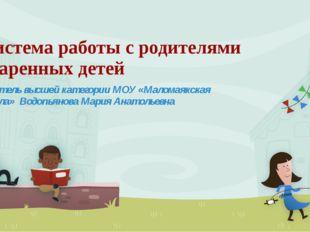 Система работы с родителями одаренных детей Учитель высшей категории МОУ «Мал