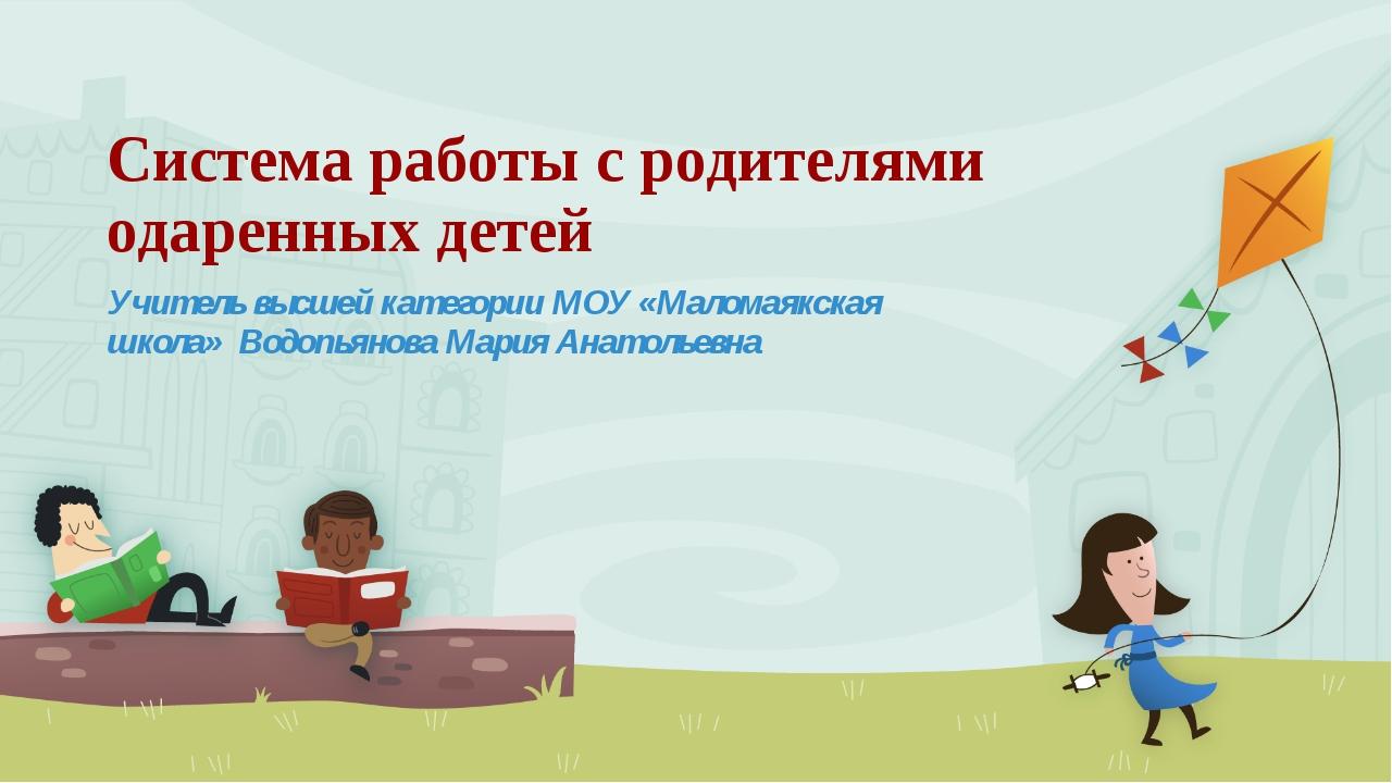 Система работы с родителями одаренных детей Учитель высшей категории МОУ «Мал...