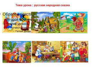 Тема урока : русская народная сказка