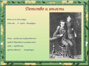 Детство и юность Родился 16 (28) ноября 1880 года в городе Петербурге. Отец –