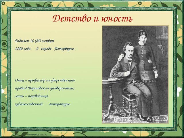 Детство и юность Родился 16 (28) ноября 1880 года в городе Петербурге. Отец –...
