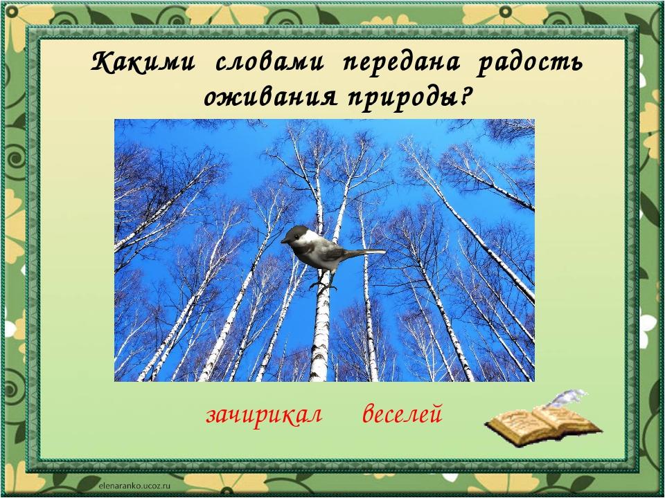 Какими словами передана радость оживания природы? зачирикал веселей