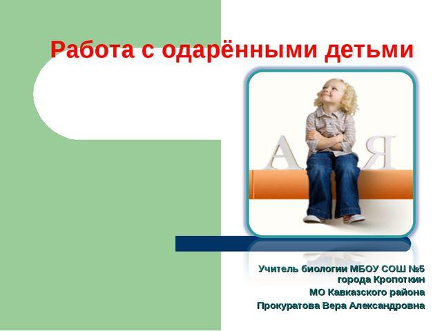 Работа с одарёнными детьми Учитель биологии МБОУ СОШ №5 города Кропоткин МО К...