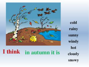 in autumn it is I think cold rainy sunny windy hot cloudy snowy