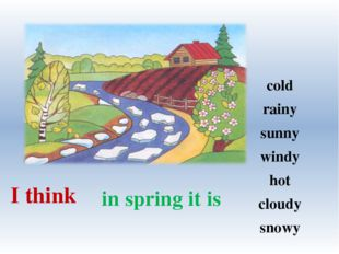 in spring it is I think cold rainy sunny windy hot cloudy snowy