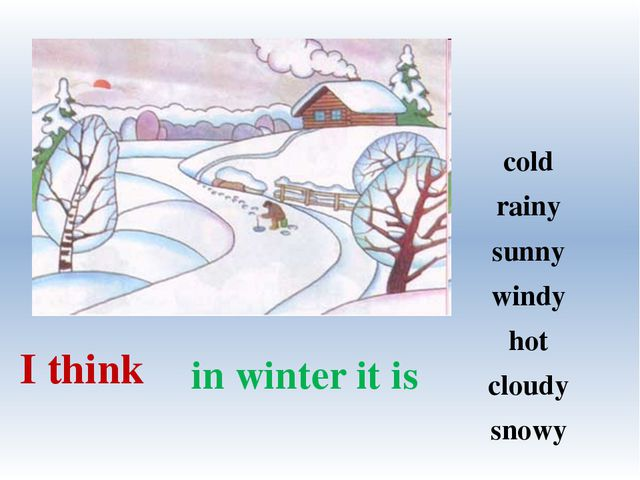 in winter it is I think cold rainy sunny windy hot cloudy snowy
