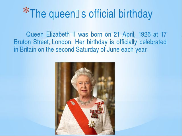 Queen Elizabeth II was born on 21 April, 1926 at 17 Bruton Street,London. H...