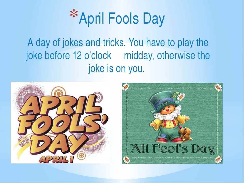A day of jokes and tricks. You have to play the joke before 12 o'clock midday...