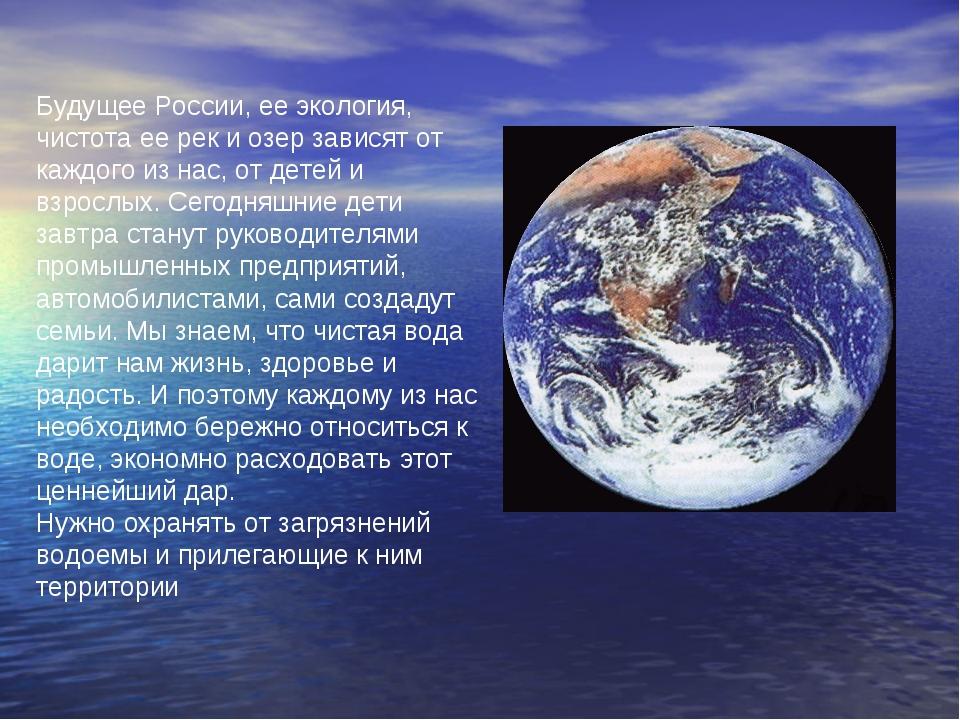 Будущее России, ее экология, чистота ее рек и озер зависят от каждого из нас...