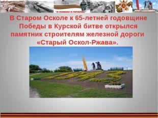 В Старом Осколе к 65-летней годовщине Победы в Курской битве открылся памятни