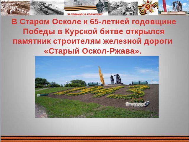 В Старом Осколе к 65-летней годовщине Победы в Курской битве открылся памятни...