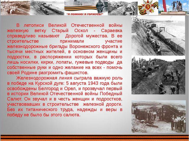 В летописи Великой Отечественной войны железную ветку Старый Оскол - Сараевка...