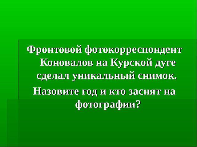 Фронтовой фотокорреспондент Коновалов на Курской дуге сделал уникальный снимо...