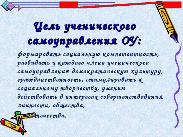 Цель ученического самоуправления ОУ: формировать социальную компетентность, р...