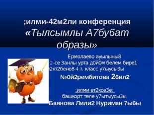 ;илми-42м2ли конференция «Тылсымлы А7бу6ат образы» Ермолаево ауылыны8 2-се 3