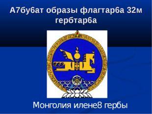А7бу6ат образы флагтар6а 32м гербтар6а Монголия илене8 гербы
